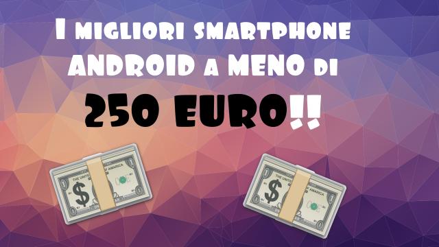 Migliori smartphone Android sotto i 250 Euro
