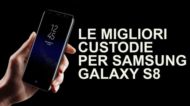 Le migliori custodie per Samsung Galaxy S8