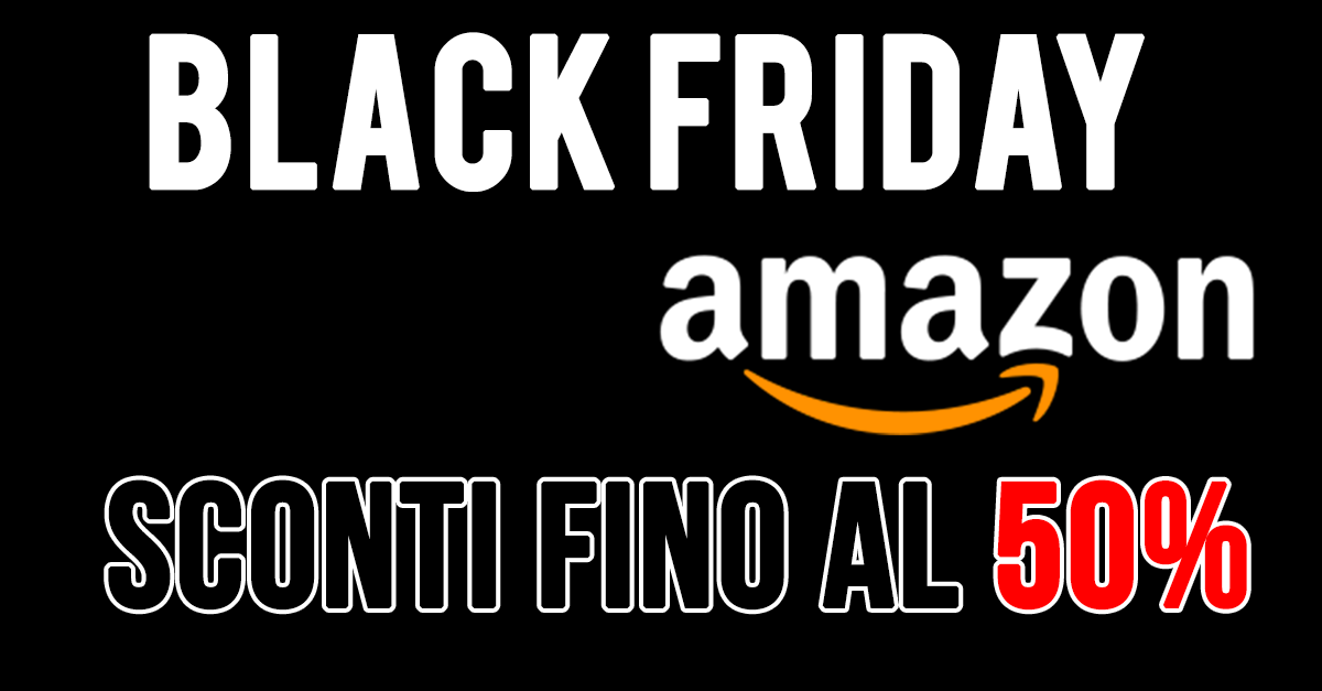 amazon black friday sconti fino al 50 blog di
