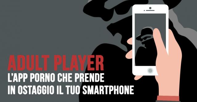 Attenzione ad Adult Player l'app porno che prende in ostaggio il tuo smartphone e chiede il riscatto